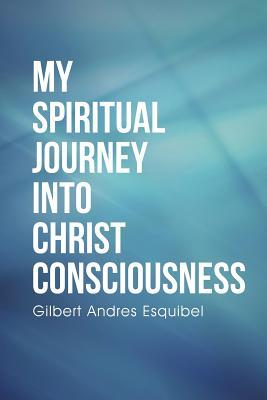 My Spiritual Journey Into Christ Consciousness - Esquibel, Gilbert Andres