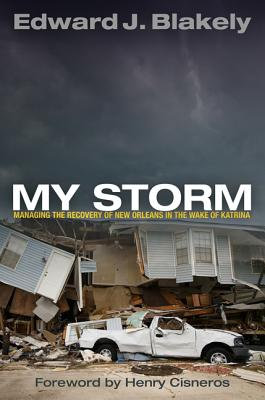 My Storm: Managing the Recovery of New Orleans in the Wake of Katrina - Blakely, Edward J, Dr., and Cisneros, Henry (Foreword by)
