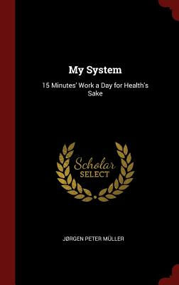 My System: 15 Minutes' Work a Day for Health's Sake - Muller, Jorgen Peter