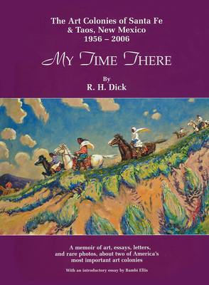 My Time There: The Art Colonies of Santa Fe & Taos, New Mexico, 1956-2006 - Dick, R H