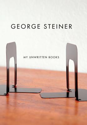 My Unwritten Books - Steiner, George