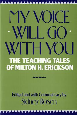 My Voice Will Go with You: The Teaching Tales of Milton H. Erickson - Rosen, Sidney (Editor), and Rosen, Sidney (Commentaries by)
