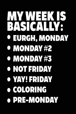 My Week Is Basically: -Eurgh, Monday -Monday #2 -Monday #3 -Not Friday - Yay! Friday - Coloring - Pre-Monday: Blank Journal for Kids (Notebook, Journal, Diary) - Dartan Creations