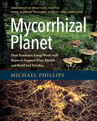 Mycorrhizal Planet: How Symbiotic Fungi Work with Roots to Support Plant Health and Build Soil Fertility - Phillips, Michael