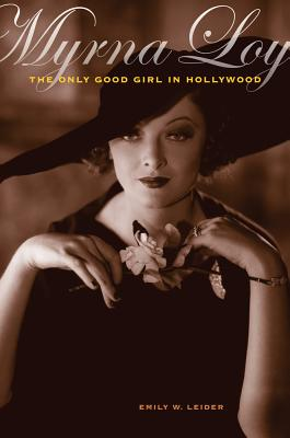 Myrna Loy: The Only Good Girl in Hollywood - Leider, Emily W