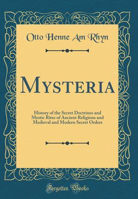 Mysteria: History of the Secret Doctrines and Mystic Rites of Ancient Religions and Medieval and Modern Secret Orders (Classic Reprint) - Rhyn, Otto Henne Am