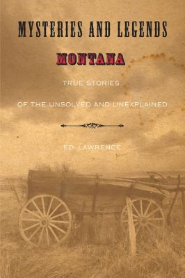 Mysteries and Legends of Montana: True Stories of the Unsolved and Unexplained - Lawrence, Edward