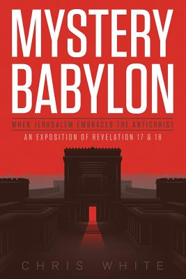 Mystery Babylon - When Jerusalem Embraces the Antichrist: An Exposition of Revelation 18 and 19 - White, Chris