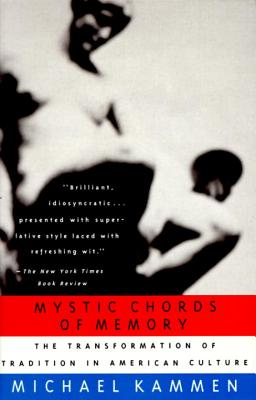 Mystic Chords of Memory: The Transformation of Tradition in American Culture - Kammen, Michael