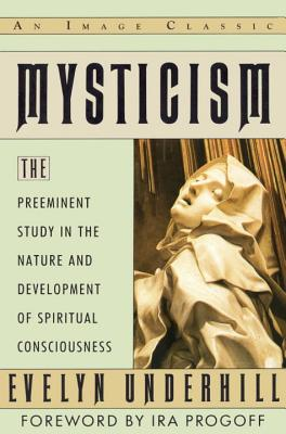 Mysticism: The Preeminent Study in the Nature and Development of Spiritual Consciousness - Underhill, Evelyn