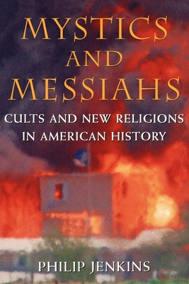Mystics and Messiahs: Cults and New Religions in American History - Jenkins, Philip