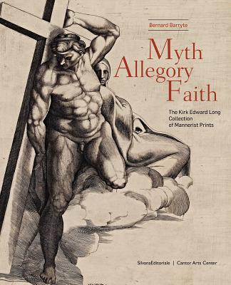 Myth, Allegory, Faith: The Kirk Edward Long Collection of Mannerist Prints - Barryte, Bernard (Editor), and Barnes, Bernardine (Text by), and Bober, Jonathan (Text by)