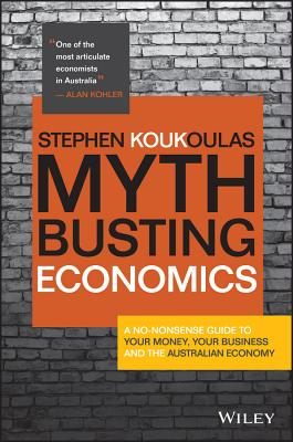 Myth-busting Economics: A No-nonsense Guide to Your Money, Your Business and the Australian Economy - Koukoulas, Stephen