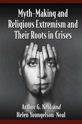 Myth-Making and Religious Extremism and Their Roots in Crises - Neal, Arthur G