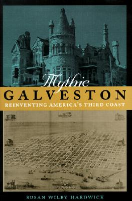 Mythic Galveston: Reinventing America's Third Coast - Hardwick, Susan Wiley, Professor