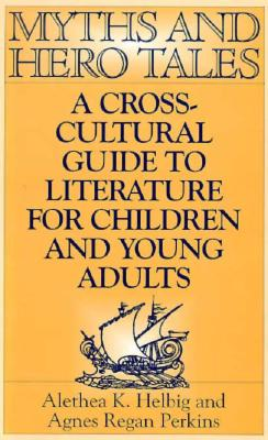 Myths and Hero Tales: A Cross-Cultural Guide to Literature for Children and Young Adults - Helbig, Alethea K, and Perkins, Agnes Regan