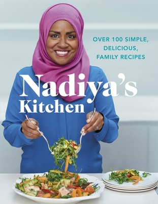 Nadiya's Kitchen: Over 100 simple, delicious, family recipes from the Bake Off winner and bestselling author of Time to Eat - Hussain, Nadiya