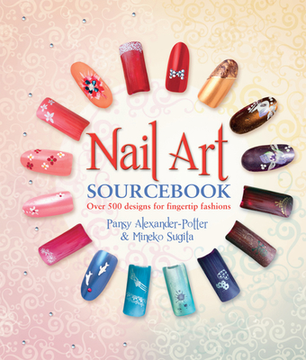 Nail Art Sourcebook: Over 500 Designs for Fingertip Fashions - Alexander, Pansy