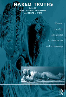 Naked Truths: Women, Sexuality and Gender in Classical Art and Archaeology - Koloski-Ostrow, Ann O (Editor), and Lyons, Claire L (Editor)