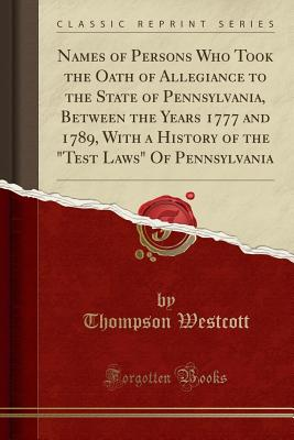 Names of Persons Who Took the Oath of Allegiance to the State of Pennsylvania, Between the Years 1777 and 1789, with a History of the Test Laws of Pennsylvania (Classic Reprint) - Westcott, Thompson
