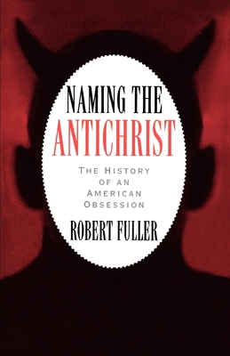 Naming the Antichrist: The History of an American Obsession - Fuller, Robert C, PhD