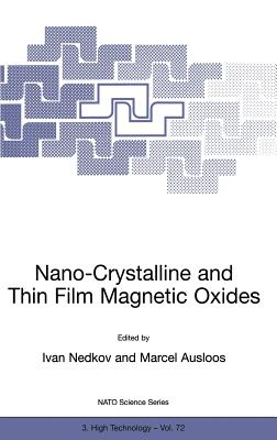 Nano-Crystalline and Thin Film Magnetic Oxides: Proceedings of the NATO Advanced Research Workshop on Ferrimagnetic Nano-Crystalline and Thin Film Magnetooptical and Microwave Materials Sozopol, Bulgaria Sept. 27 - Oct. 3, 1998 - Nedkov, Ivan (Editor), and Ausloos, M (Editor)