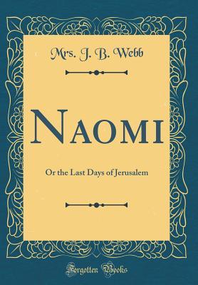 Naomi: Or the Last Days of Jerusalem (Classic Reprint) - Webb, Mrs J B