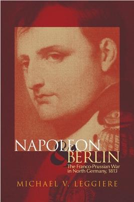Napoleon and Berlin: The Franco-Prussian War in North Germany, 1813 - Leggiere, Michael V