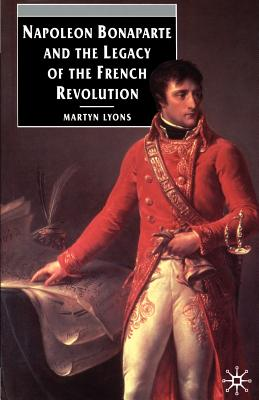 Napoleon Bonaparte and the Legacy of the French Revolution - Lyons, Marty