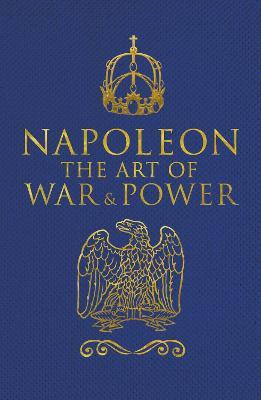Napoleon: The Art of War & Power - Bonaparte, Napoleon