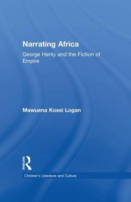 Narrating Africa: George Henty and the Fiction of Empire - Logan, Mawuena Kossi
