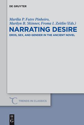 Narrating Desire: Eros, Sex, and Gender in the Ancient Novel - Futre Pinheiro, Marilia P (Editor), and Skinner, Marilyn B (Editor), and Zeitlin, Froma I (Editor)