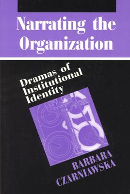 Narrating the Organization: Dramas of Institutional Identity - Czarniawska, Barbara