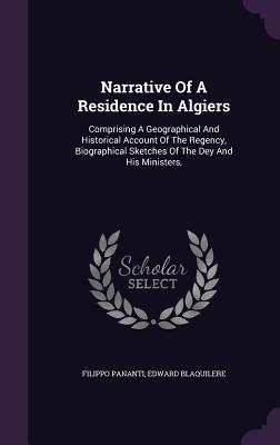 Narrative of a Residence in Algiers: Comprising a Geographical and Historical Account of the Regency, Biographical Sketches of the Dey and His Ministers, - Pananti, Filippo, and Blaquilere, Edward
