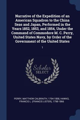 Narrative of the Expedition of an American Squadron to the China Seas and Japan, Performed in the Years 1852, 1853, and 1854, Under the Command of Commodore M. C. Perry, United States Navy, by Order of the Government of the United States: 1 - Perry, Matthew Calbraith, and Hawks, Francis L 1798-1866