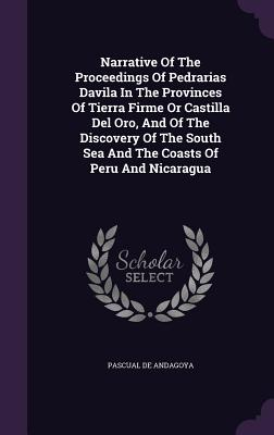 Narrative of the Proceedings of Pedrarias Davila in the Provinces of Tierra Firme or Castilla del Oro, and of the Discovery of the South Sea and the Coasts of Peru and Nicaragua - Andagoya, Pascual De