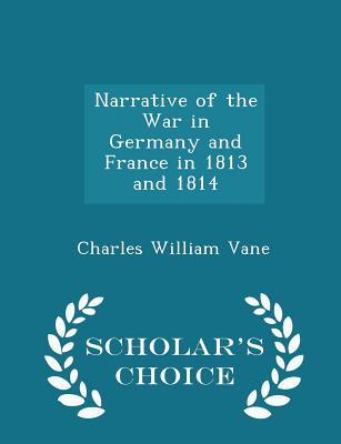Narrative of the War in Germany and France in 1813 and 1814 - Scholar's Choice Edition - Vane, Charles William