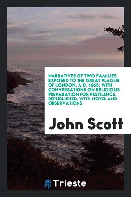 Narratives of Two Families Exposed to the Great Plague of London, A.D. 1665; With Conversations on Religious Preparation for Pestilence. Republished, with Notes and Observations - Scott, John, Professor