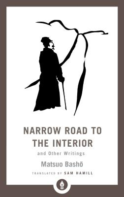 Narrow Road to the Interior: And Other Writings - Basho, Matsuo, and Hamill, Sam (Translated by)