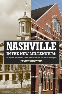 Nashville in the New Millennium: Immigrant Settlement, Urban Transformation, and Social Belonging - Winders, Jamie