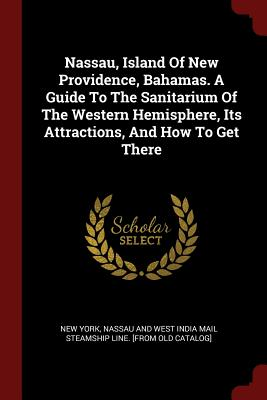 Nassau, Island of New Providence, Bahamas. a Guide to the Sanitarium of the Western Hemisphere, Its Attractions, and How to Get There - New York, Nassau And West India Mail Ste (Creator)