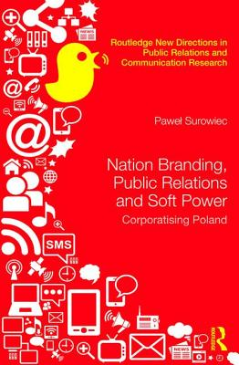 Nation Branding, Public Relations and Soft Power: Corporatising Poland - Surowiec, Pawel