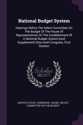 National Budget System: Hearings Before the Select Committee on the Budget of the House of Representatives on the Establishment of a National Budget System [and Supplement] Sixty-Sixth Congress, First Session - United States Congress House Select C (Creator)