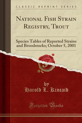 National Fish Strain Registry, Trout: Species Tables of Reported Strains and Broodstocks; October 5, 2001 (Classic Reprint) - Kincaid, Harold L