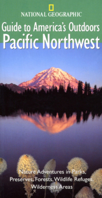 National Geographic Guide to America's Outdoors: Pacific Northwest: Nature Adventures in Parks, Preserves, Forests, Wildlife Refuges, Wilderness Areas - Devine, Robert S