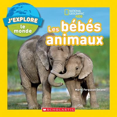 National Geographic Kids: j'Explore Le Monde: Les B?b?s Animaux - Delano, Marfe Ferguson