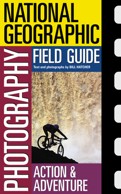National Geographic Photography Field Guide: Action & Adventure - Hatcher, Bill (Photographer)