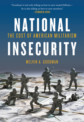 National Insecurity: The Cost of American Militarism - Goodman, Melvin A.