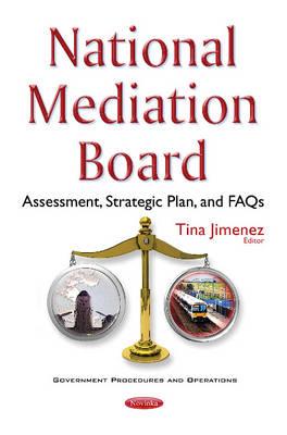 National Mediation Board: Assessment, Strategic Plan, & FAQs - Jimenez, Tina (Editor)