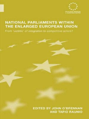 National Parliaments Within the Enlarged European Union: From 'victims' of Integration to Competitive Actors? - O'Brennan, John (Editor), and Raunio, Tapio (Editor)
